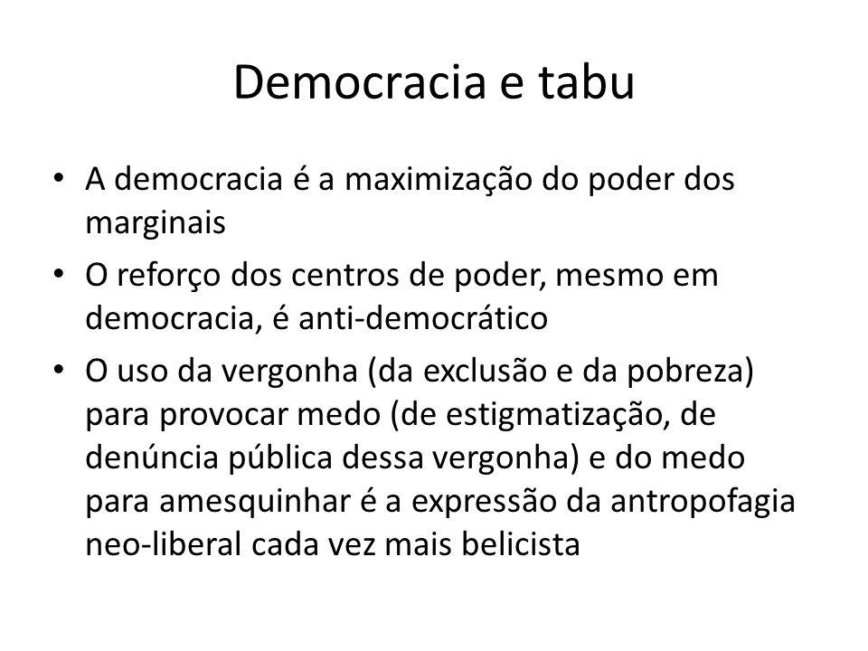 Democracia e tabu A democracia é a maximização do poder dos marginais O reforço dos centros de poder, mesmo em democracia, é anti-democrático O uso da vergonha (da exclusão e da pobreza) para provocar medo (de estigmatização, de denúncia pública dessa vergonha) e do medo para amesquinhar é a expressão da antropofagia neo-liberal cada vez mais belicista