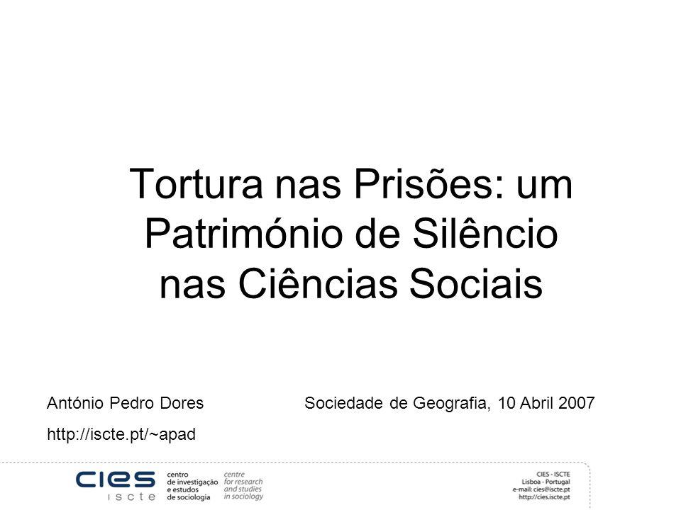 Tortura nas Prisões: um Património de Silêncio nas Ciências Sociais António Pedro Dores Sociedade de Geografia, 10 Abril 2007 http://iscte.pt/~apad