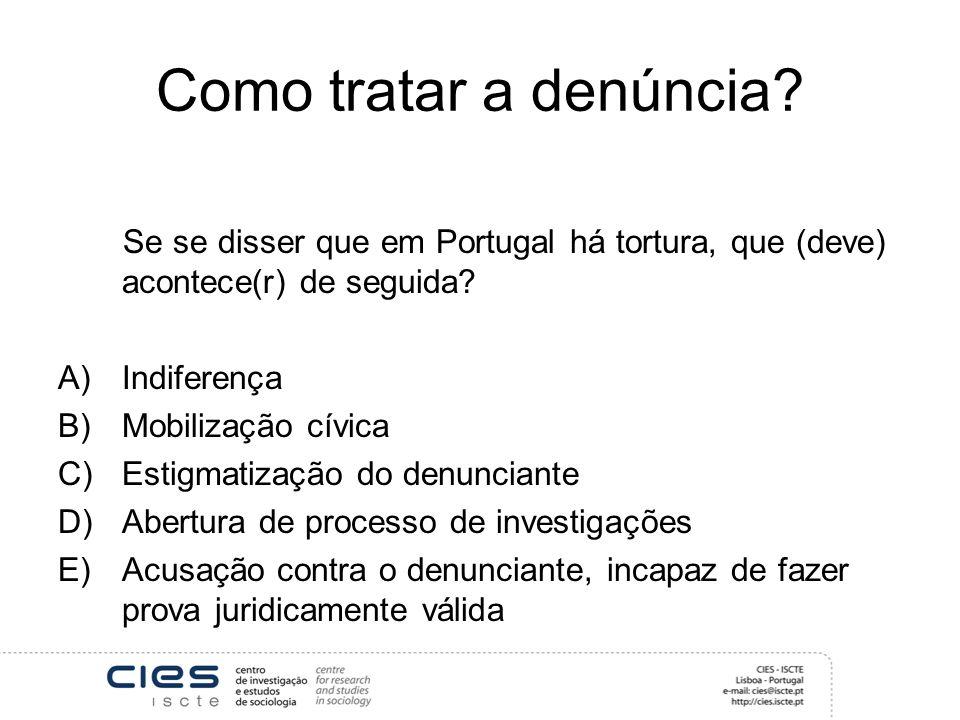 Como tratar a denúncia? Se se disser que em Portugal há tortura, que (deve) acontece(r) de seguida? A)Indiferença B)Mobilização cívica C)Estigmatizaçã