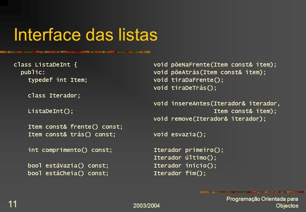 2003/2004 Programação Orientada para Objectos 11 Interface das listas class ListaDeInt { public: typedef int Item; class Iterador; ListaDeInt(); Item