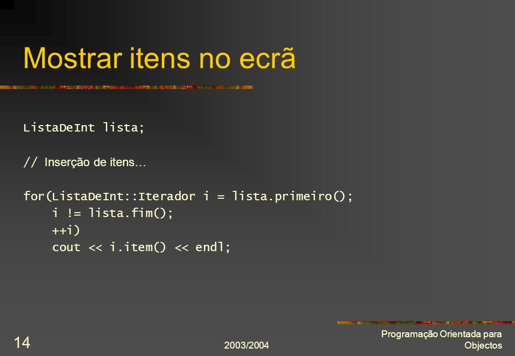 2003/2004 Programação Orientada para Objectos 14 Mostrar itens no ecrã ListaDeInt lista; // Inserção de itens… for(ListaDeInt::Iterador i = lista.prim