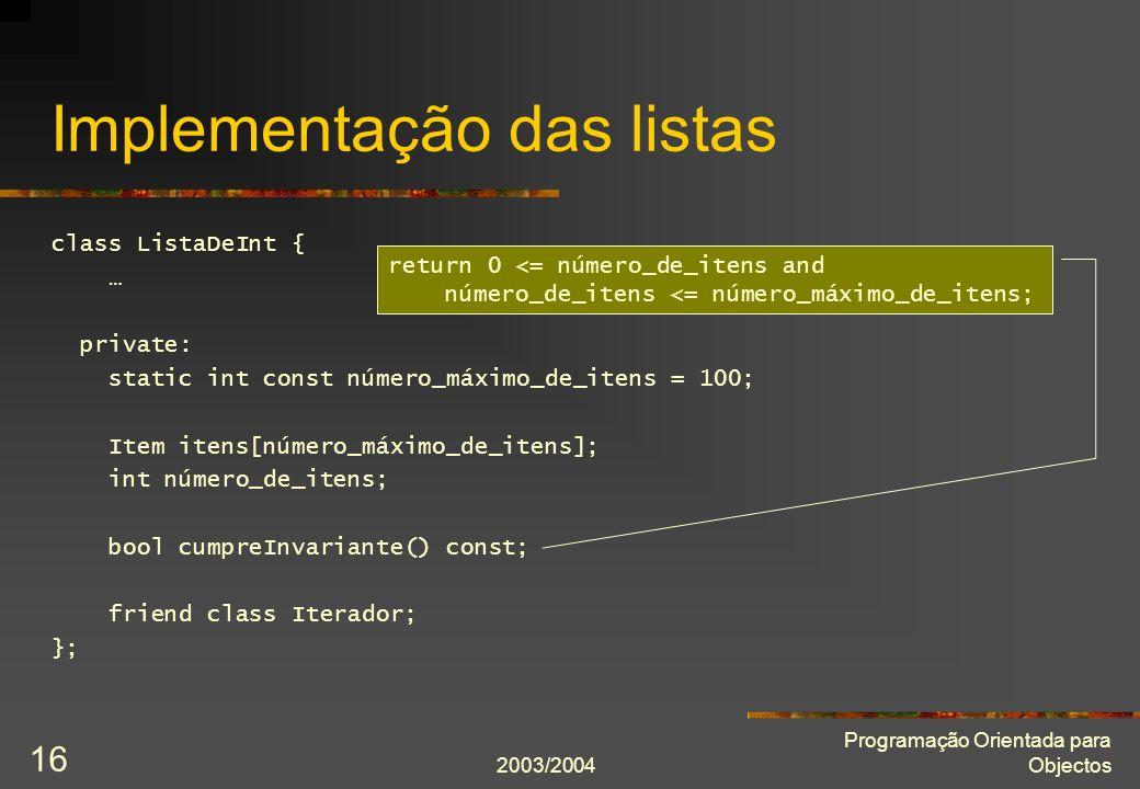 2003/2004 Programação Orientada para Objectos 16 Implementação das listas class ListaDeInt { … private: static int const número_máximo_de_itens = 100;