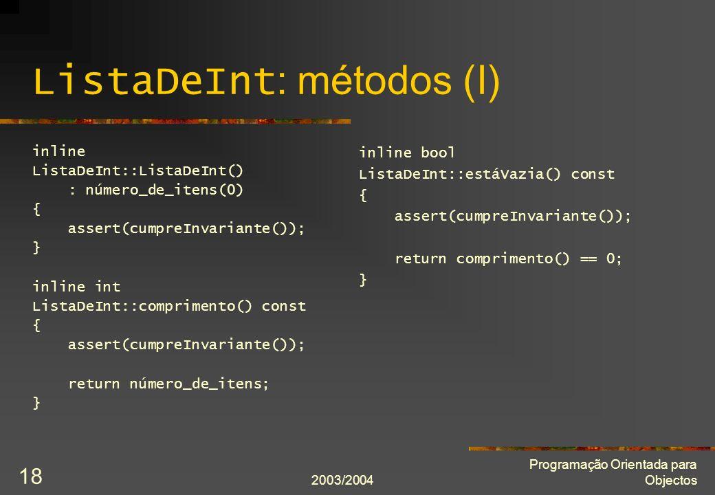 2003/2004 Programação Orientada para Objectos 18 ListaDeInt : métodos (I) inline ListaDeInt::ListaDeInt() : número_de_itens(0) { assert(cumpreInvarian
