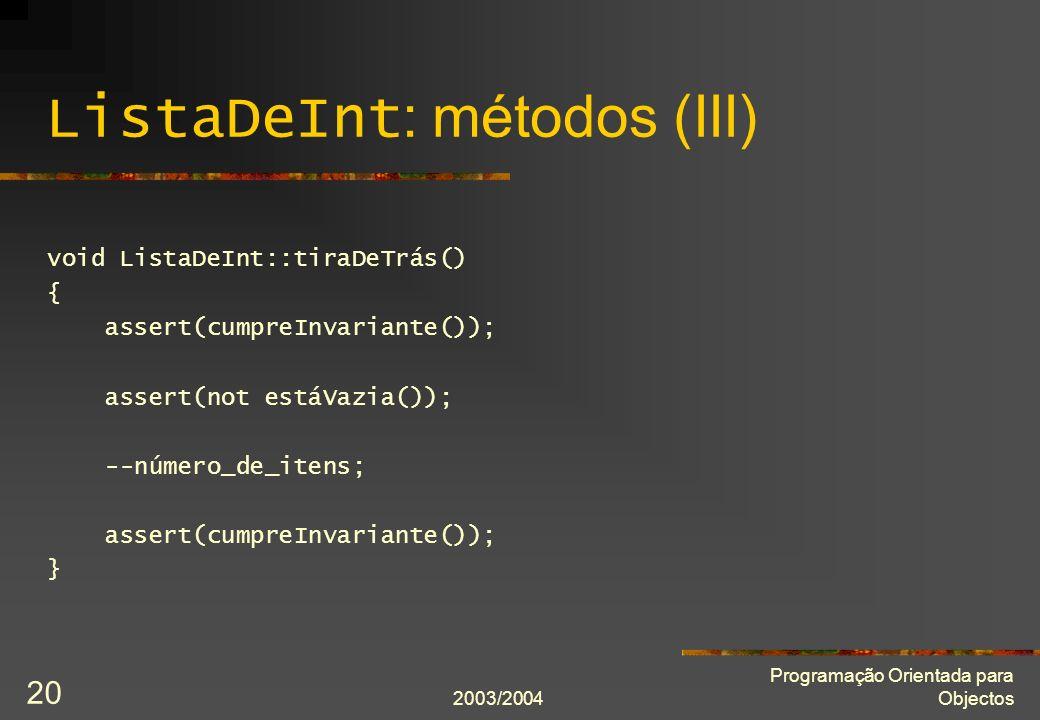 2003/2004 Programação Orientada para Objectos 20 ListaDeInt : métodos (III) void ListaDeInt::tiraDeTrás() { assert(cumpreInvariante()); assert(not est