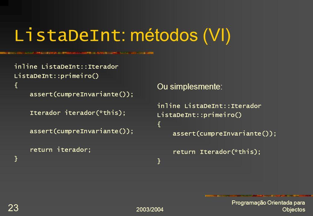 2003/2004 Programação Orientada para Objectos 23 ListaDeInt : métodos (VI) inline ListaDeInt::Iterador ListaDeInt::primeiro() { assert(cumpreInvariant