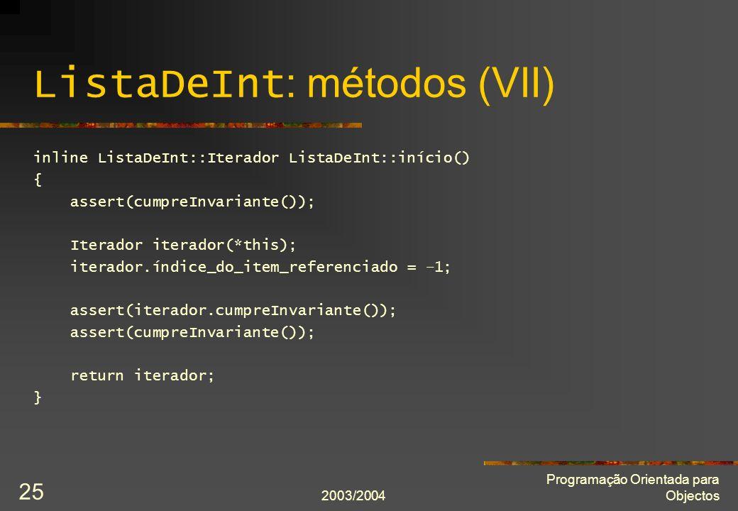 2003/2004 Programação Orientada para Objectos 25 ListaDeInt : métodos (VII) inline ListaDeInt::Iterador ListaDeInt::início() { assert(cumpreInvariante