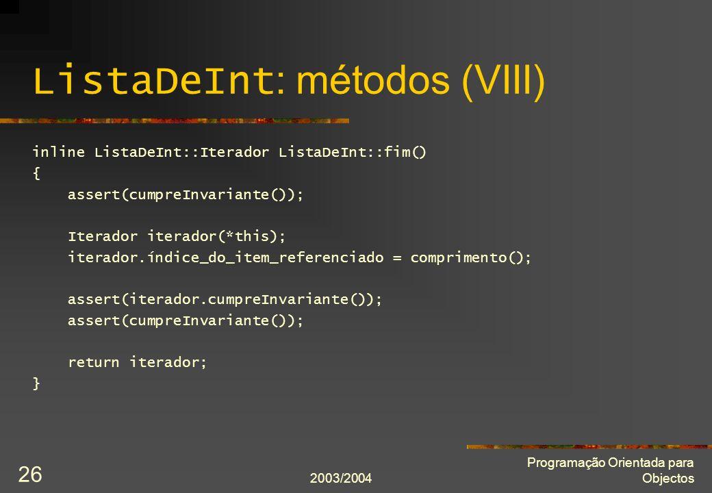 2003/2004 Programação Orientada para Objectos 26 ListaDeInt : métodos (VIII) inline ListaDeInt::Iterador ListaDeInt::fim() { assert(cumpreInvariante()