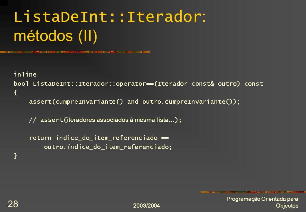 2003/2004 Programação Orientada para Objectos 28 ListaDeInt::Iterador : métodos (II) inline bool ListaDeInt::Iterador::operator==(Iterador const& outr