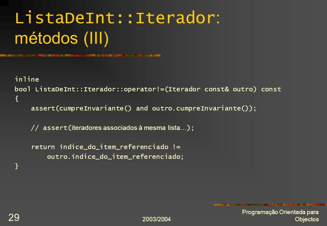 2003/2004 Programação Orientada para Objectos 29 ListaDeInt::Iterador : métodos (III) inline bool ListaDeInt::Iterador::operator!=(Iterador const& out