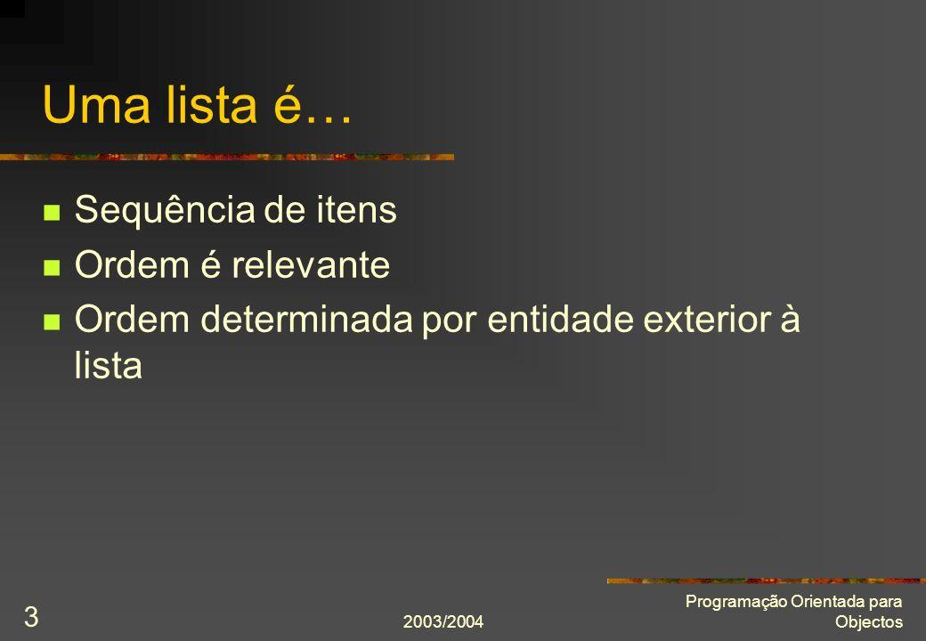 2003/2004 Programação Orientada para Objectos 3 Uma lista é… Sequência de itens Ordem é relevante Ordem determinada por entidade exterior à lista