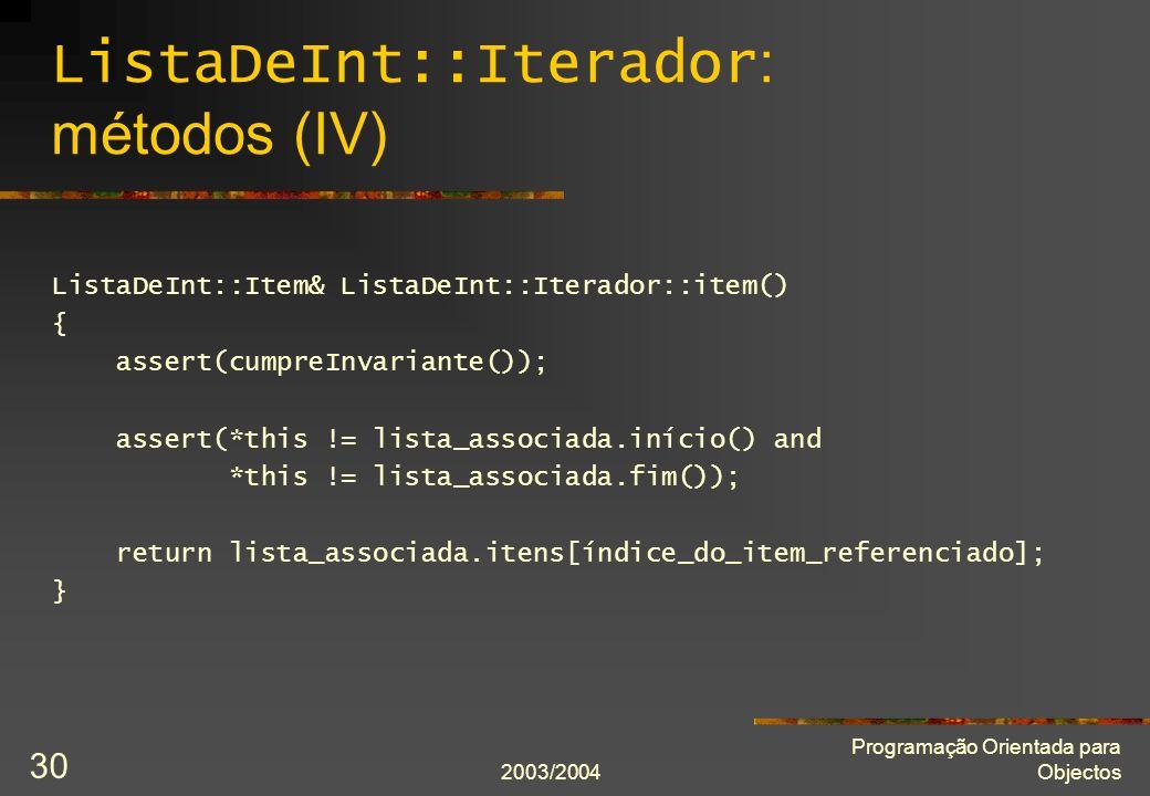2003/2004 Programação Orientada para Objectos 30 ListaDeInt::Iterador : métodos (IV) ListaDeInt::Item& ListaDeInt::Iterador::item() { assert(cumpreInv