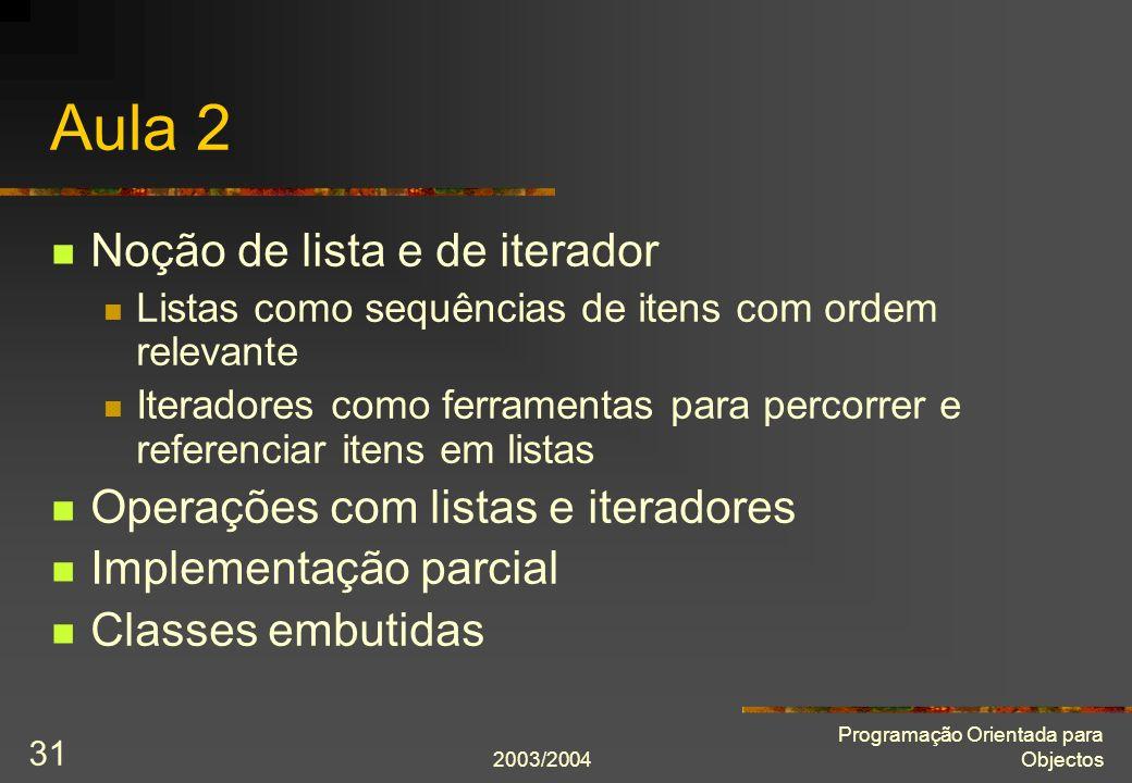 2003/2004 Programação Orientada para Objectos 31 Aula 2 Noção de lista e de iterador Listas como sequências de itens com ordem relevante Iteradores co