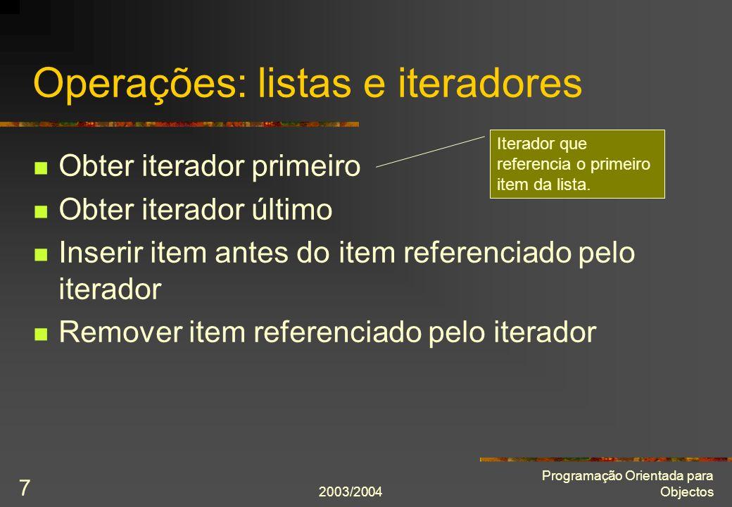 2003/2004 Programação Orientada para Objectos 7 Operações: listas e iteradores Obter iterador primeiro Obter iterador último Inserir item antes do ite