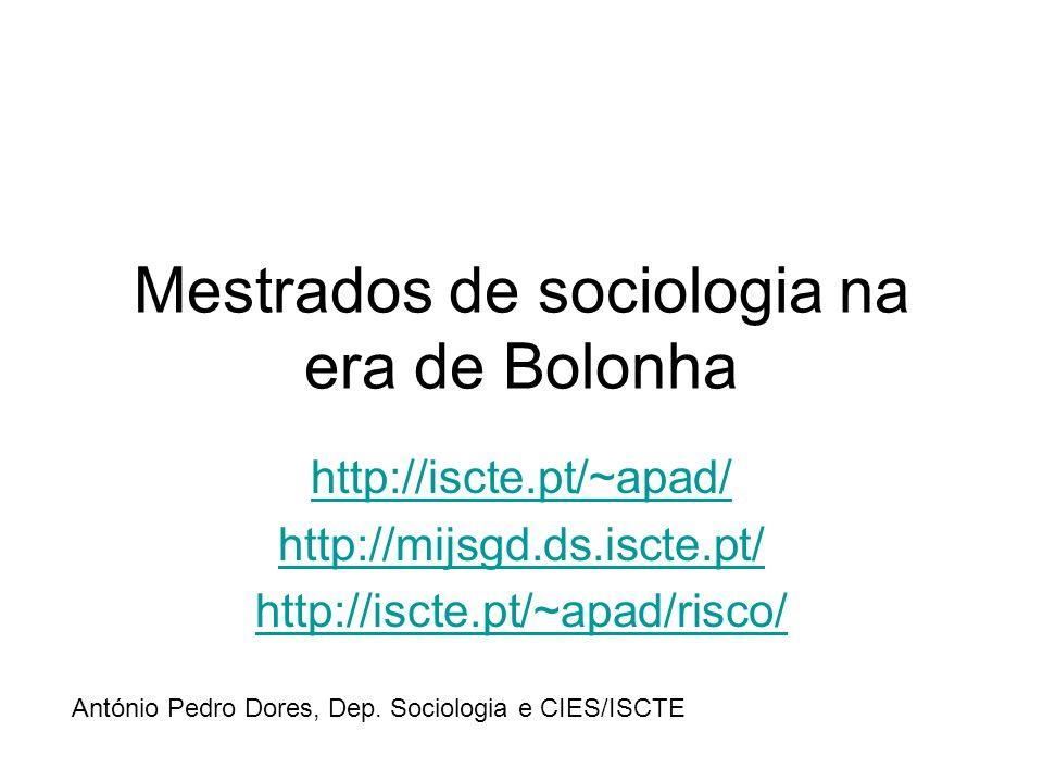 Mestrados de sociologia na era de Bolonha http://iscte.pt/~apad/ http://mijsgd.ds.iscte.pt/ http://iscte.pt/~apad/risco/ António Pedro Dores, Dep.