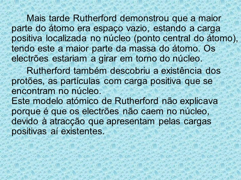 Mais tarde Rutherford demonstrou que a maior parte do átomo era espaço vazio, estando a carga positiva localizada no núcleo (ponto central do átomo),