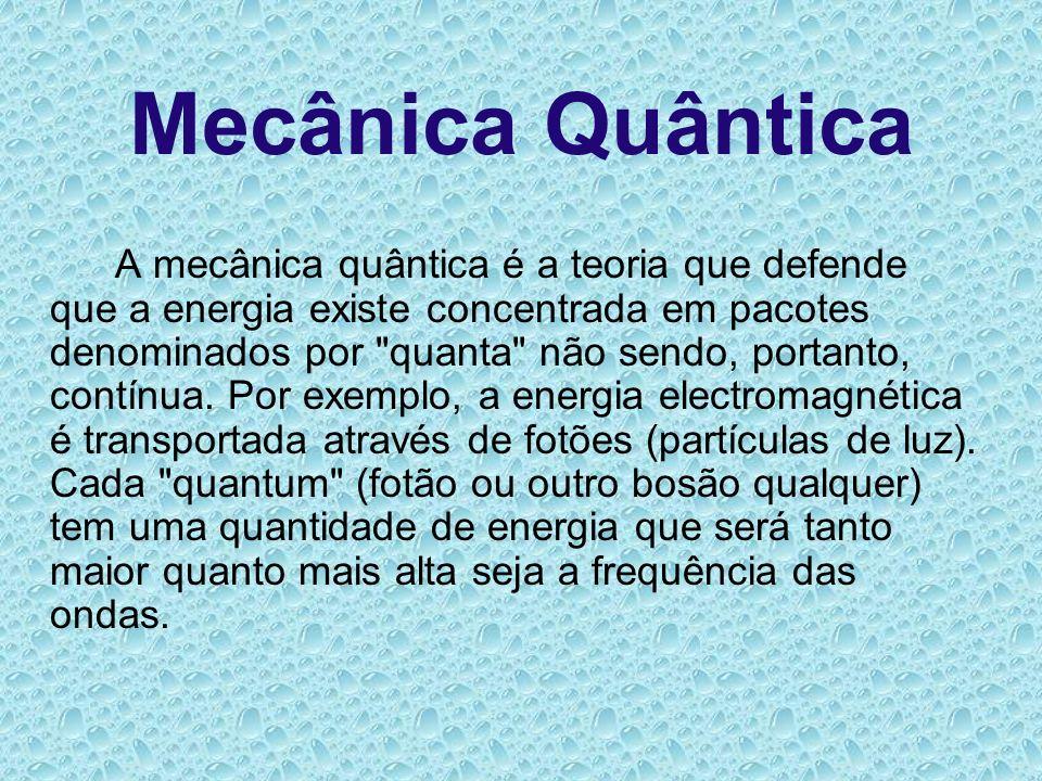 Mecânica Quântica A mecânica quântica é a teoria que defende que a energia existe concentrada em pacotes denominados por