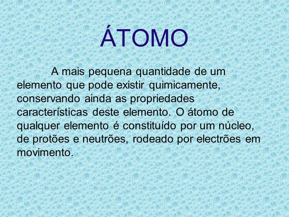 ÁTOMO A mais pequena quantidade de um elemento que pode existir quimicamente, conservando ainda as propriedades características deste elemento. O átom