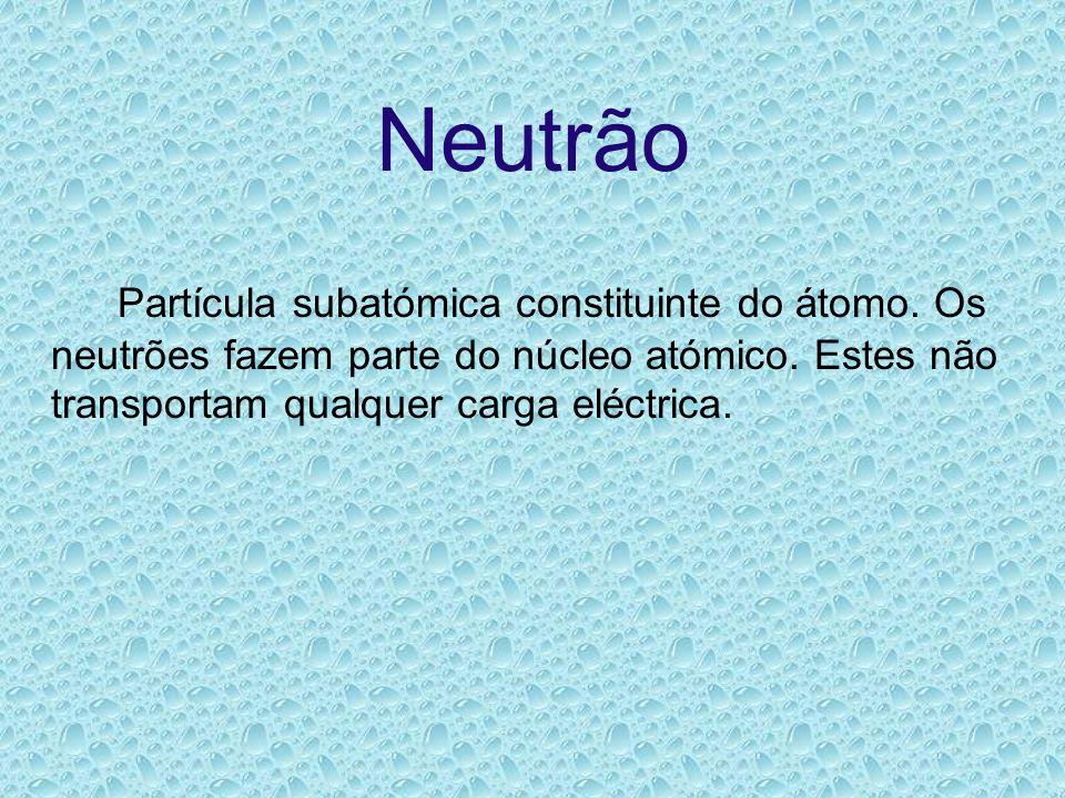 Neutrão Partícula subatómica constituinte do átomo. Os neutrões fazem parte do núcleo atómico. Estes não transportam qualquer carga eléctrica.
