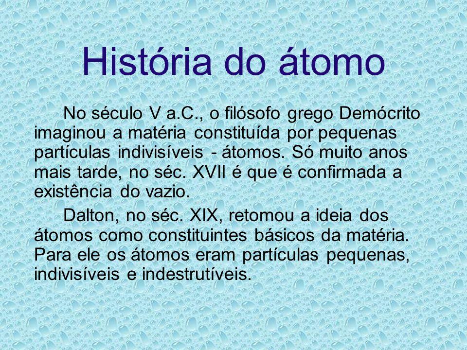 História do átomo No século V a.C., o filósofo grego Demócrito imaginou a matéria constituída por pequenas partículas indivisíveis - átomos. Só muito