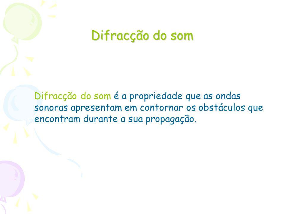 Difracção do som Difracção do som é a propriedade que as ondas sonoras apresentam em contornar os obstáculos que encontram durante a sua propagação.