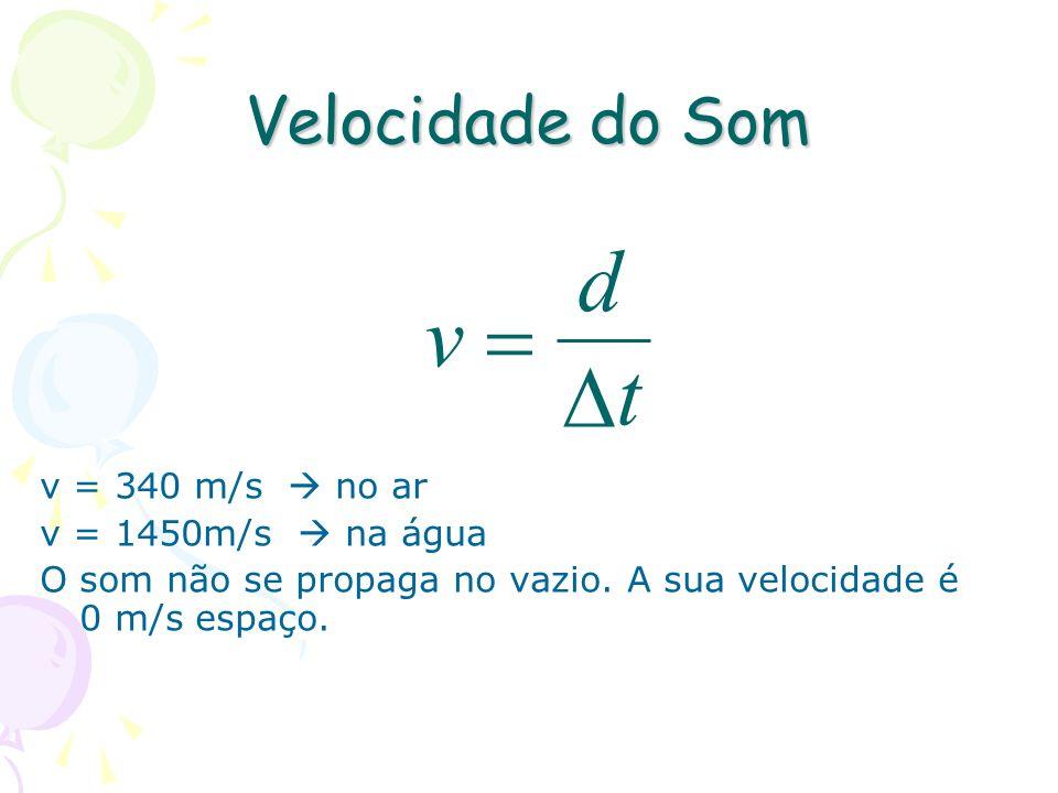 Velocidade do Som v = 340 m/s no ar v = 1450m/s na água O som não se propaga no vazio. A sua velocidade é 0 m/s espaço. t d v