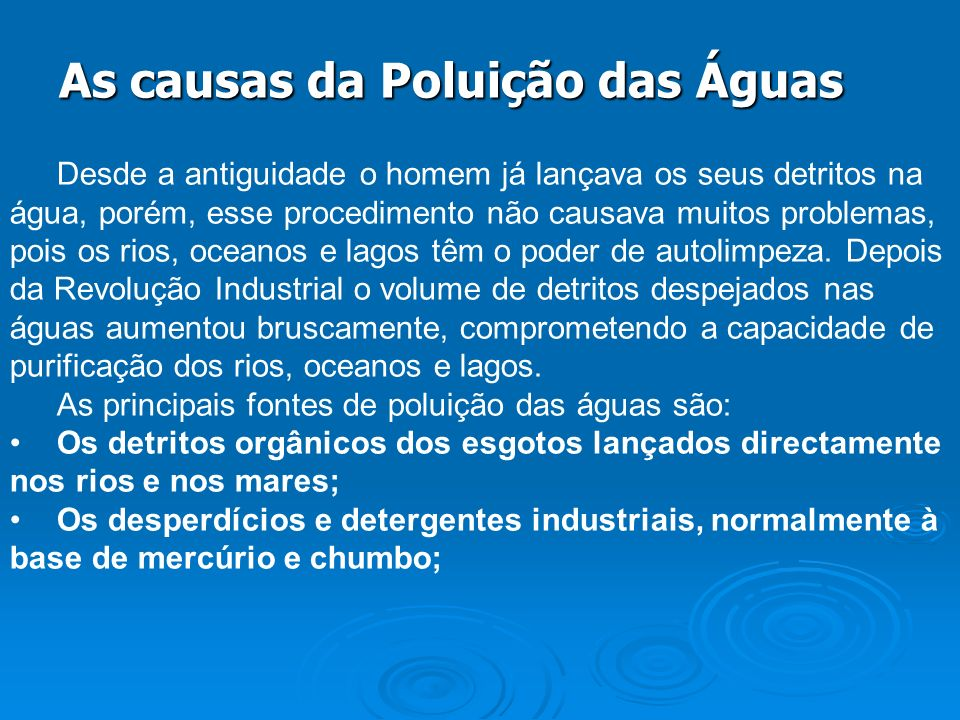 As causas da Poluição das Águas As causas da Poluição das Águas Desde a antiguidade o homem já lançava os seus detritos na água, porém, esse procedime
