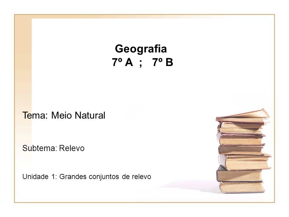 Geografia 7º A ; 7º B Tema: Meio Natural Subtema: Relevo Unidade 1: Grandes conjuntos de relevo
