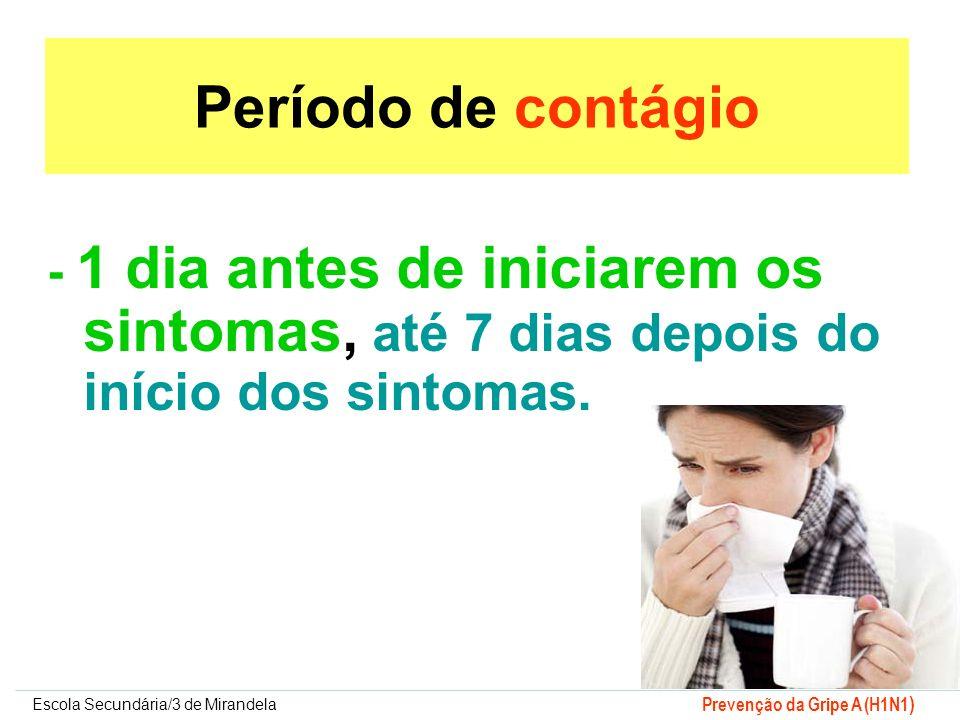 Escola Secundária/3 de Mirandela Prevenção da Gripe A (H1N1 ) Período de contágio - 1 dia antes de iniciarem os sintomas, até 7 dias depois do início