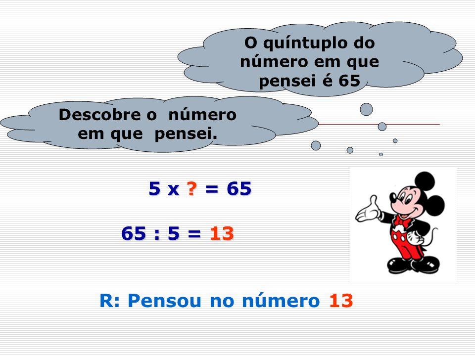O quíntuplo do número em que pensei é 65 Descobre o número em que pensei. 5 x ? = 65 65 : 5 = 13 R: Pensou no número 13