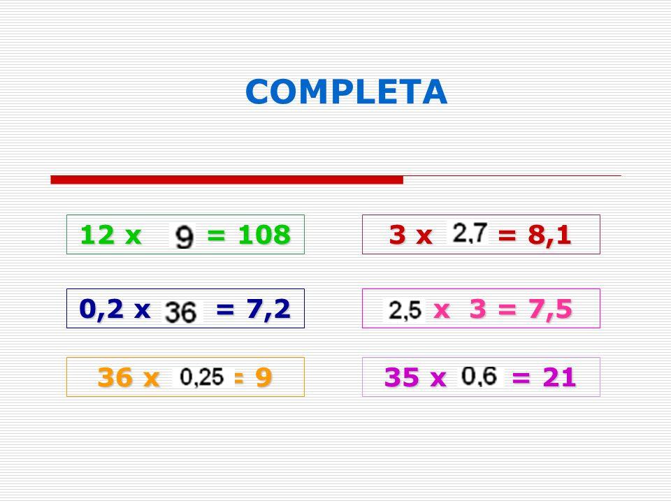 12 x = 108 COMPLETA 3 x = 8,1 0,2 x = 7,2 x 3 = 7,5 x 3 = 7,5 36 x = 9 35 x = 21
