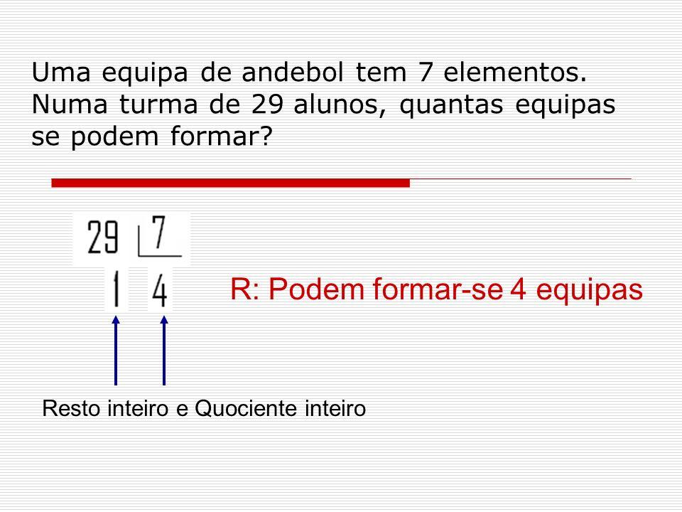 Uma equipa de andebol tem 7 elementos. Numa turma de 29 alunos, quantas equipas se podem formar? Resto inteiro e Quociente inteiro R: Podem formar-se