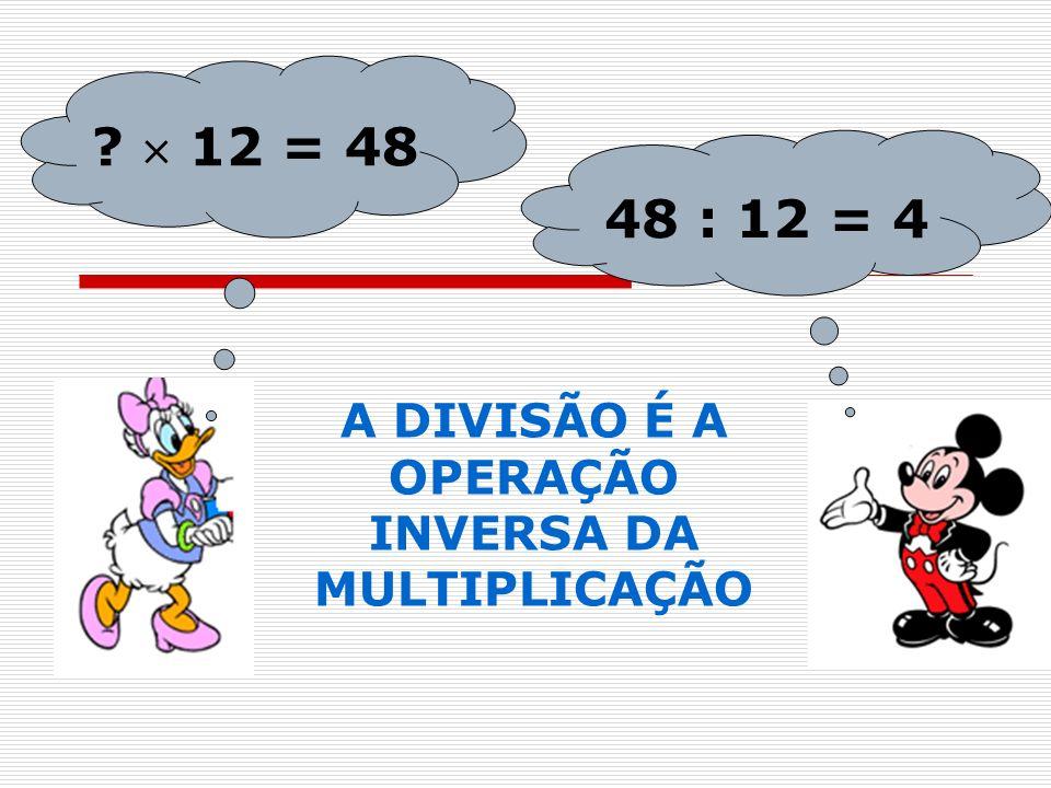 48 : 12 = 4 ? 12 = 48 A DIVISÃO É A OPERAÇÃO INVERSA DA MULTIPLICAÇÃO