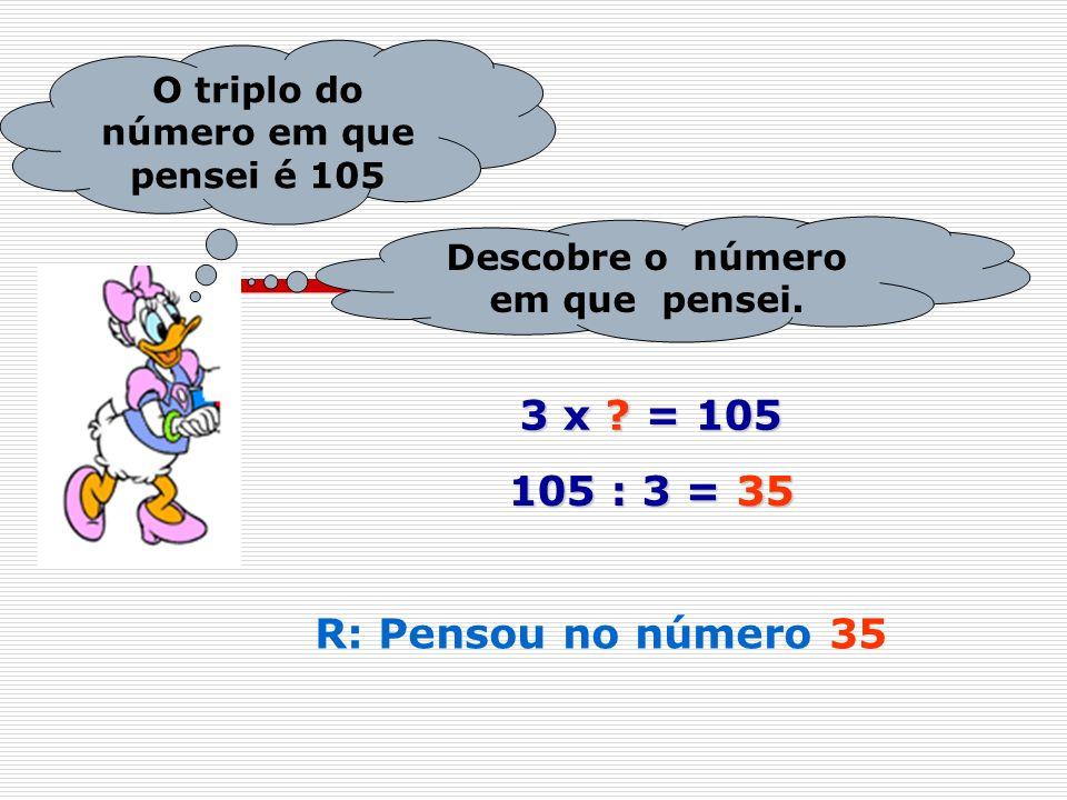 O triplo do número em que pensei é 105 Descobre o número em que pensei. 3 x ? = 105 105 : 3 = 35 R: Pensou no número 35