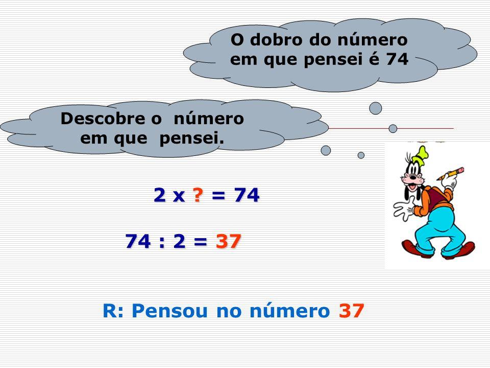 O dobro do número em que pensei é 74 Descobre o número em que pensei. 2 x ? = 74 74 : 2 = 37 R: Pensou no número 37
