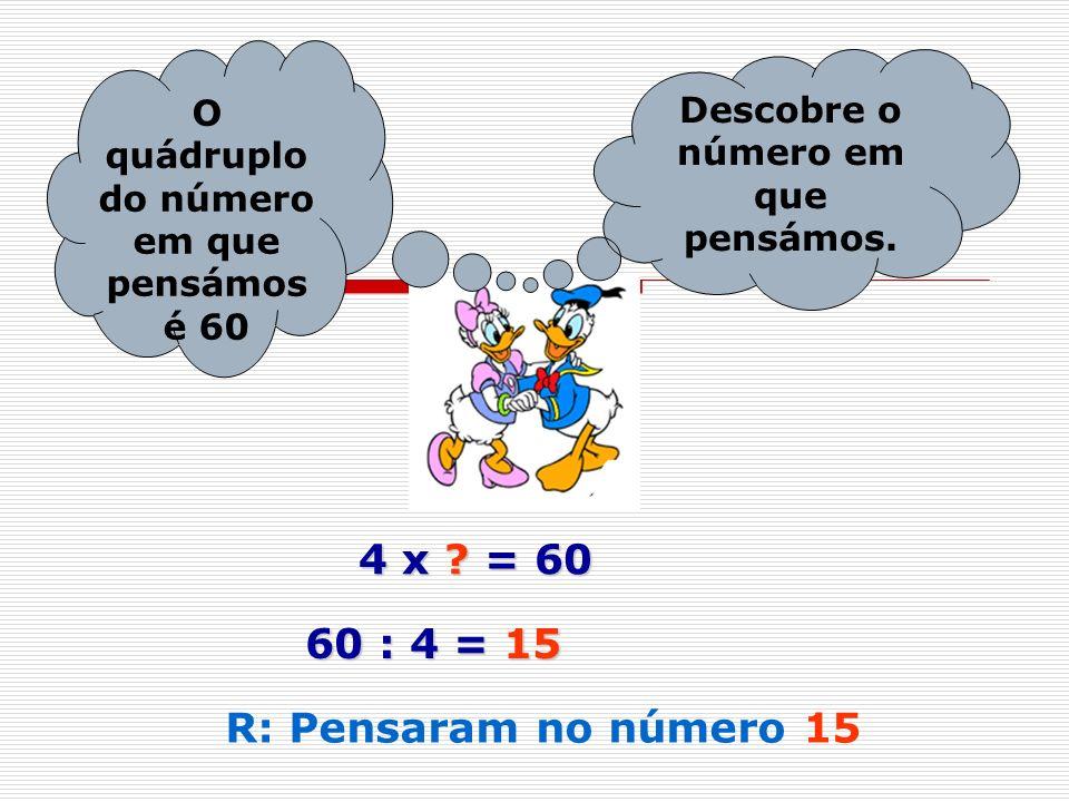 O quádruplo do número em que pensámos é 60 Descobre o número em que pensámos. 4 x ? = 60 60 : 4 = 15 R: Pensaram no número 15