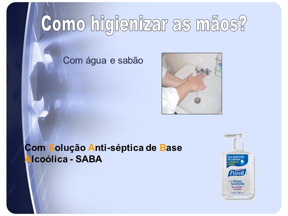 Com água e sabão Com Solução Anti-séptica de Base Alcoólica - SABA