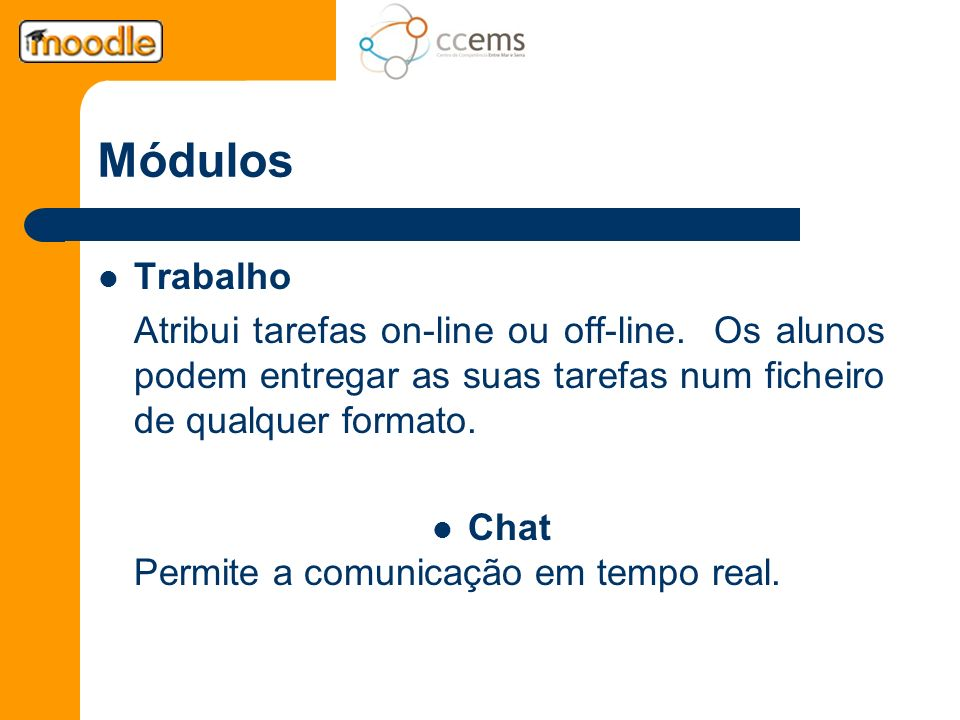 Módulos Trabalho Atribui tarefas on-line ou off-line. Os alunos podem entregar as suas tarefas num ficheiro de qualquer formato. Chat Permite a comuni