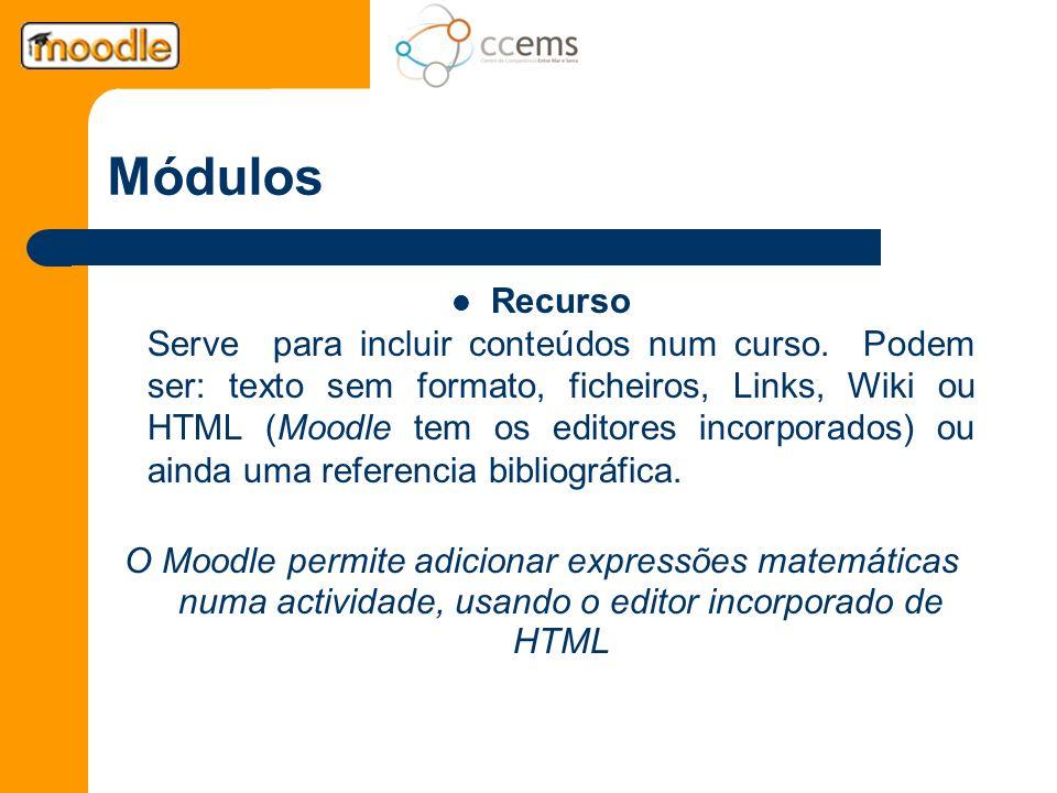 Módulos Recurso Serve para incluir conteúdos num curso. Podem ser: texto sem formato, ficheiros, Links, Wiki ou HTML (Moodle tem os editores incorpora