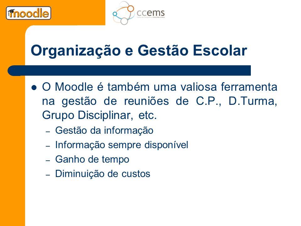 Organização e Gestão Escolar O Moodle é também uma valiosa ferramenta na gestão de reuniões de C.P., D.Turma, Grupo Disciplinar, etc. – Gestão da info