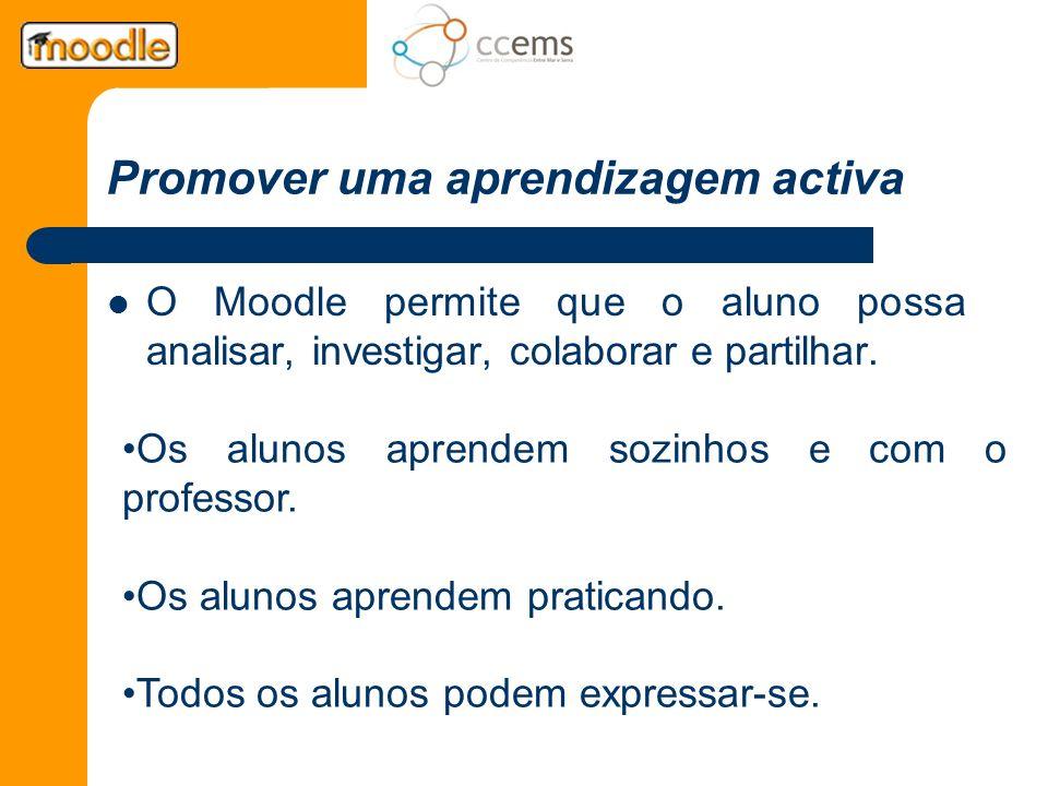 Promover uma aprendizagem activa O Moodle permite que o aluno possa analisar, investigar, colaborar e partilhar. Os alunos aprendem sozinhos e com o p