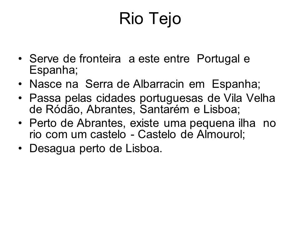 Rio Tejo Serve de fronteira a este entre Portugal e Espanha; Nasce na Serra de Albarracin em Espanha; Passa pelas cidades portuguesas de Vila Velha de