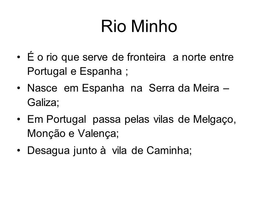 Rio Minho É o rio que serve de fronteira a norte entre Portugal e Espanha ; Nasce em Espanha na Serra da Meira – Galiza; Em Portugal passa pelas vilas