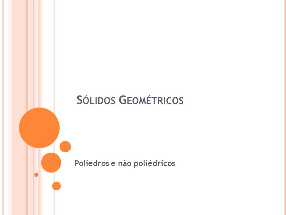 Não Poliedros - São sólidos geométricos que possuem algumas superfícies curvas.
