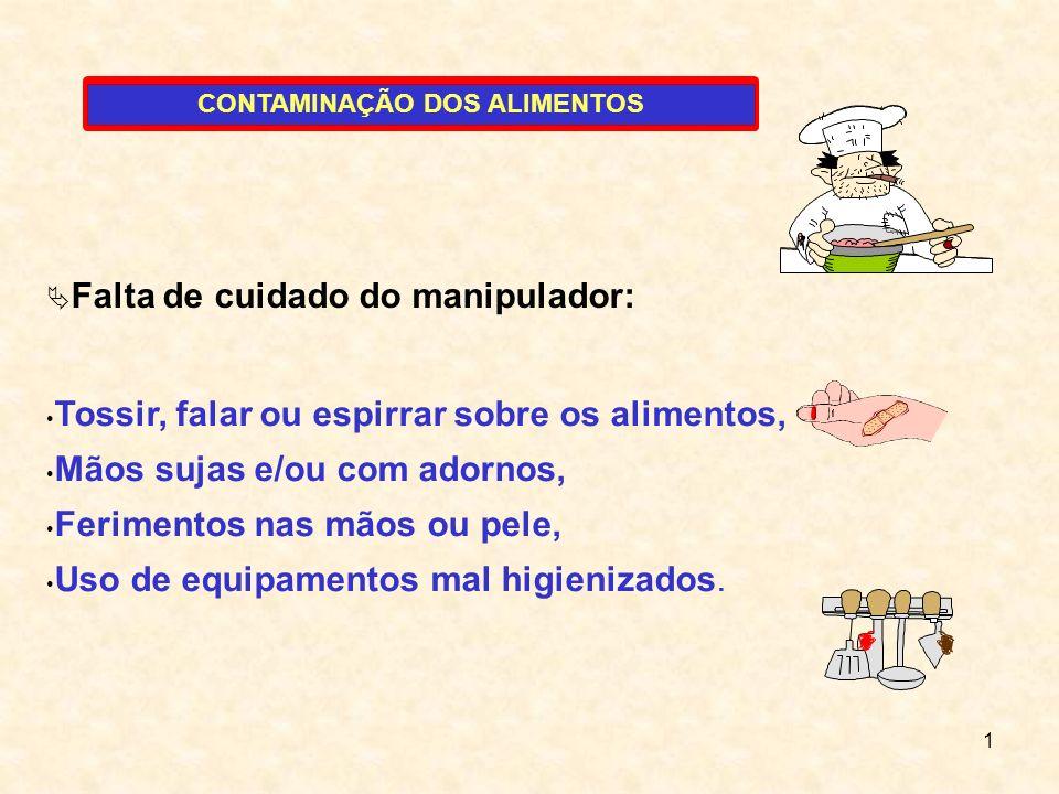 1 Falta de cuidado do manipulador: Tossir, falar ou espirrar sobre os alimentos, Mãos sujas e/ou com adornos, Ferimentos nas mãos ou pele, Uso de equi