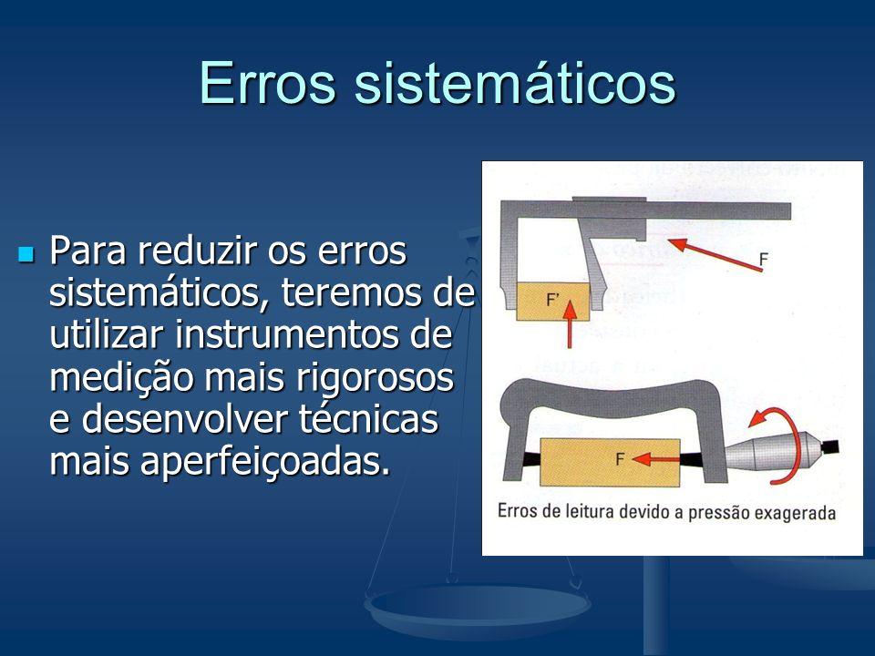 Erros sistemáticos Para reduzir os erros sistemáticos, teremos de utilizar instrumentos de medição mais rigorosos e desenvolver técnicas mais aperfeiç