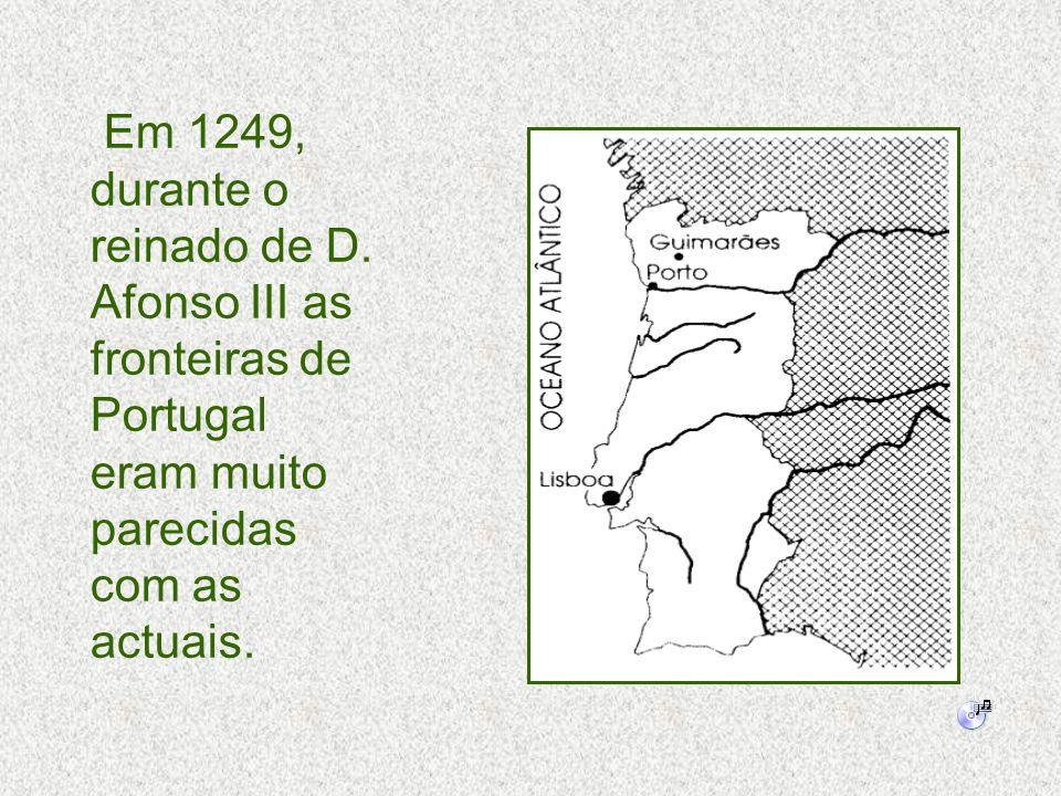 Em 1249, durante o reinado de D. Afonso III as fronteiras de Portugal eram muito parecidas com as actuais.