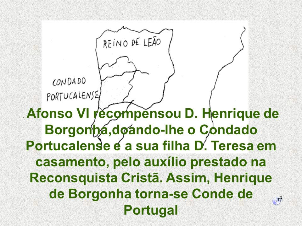 . Afonso VI recompensou D. Henrique de Borgonha,doando-lhe o Condado Portucalense e a sua filha D. Teresa em casamento, pelo auxílio prestado na Recon