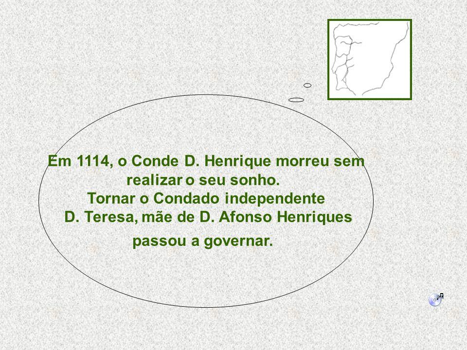 Em 1114, o Conde D. Henrique morreu sem realizar o seu sonho. Tornar o Condado independente D. Teresa, mãe de D. Afonso Henriques passou a governar.