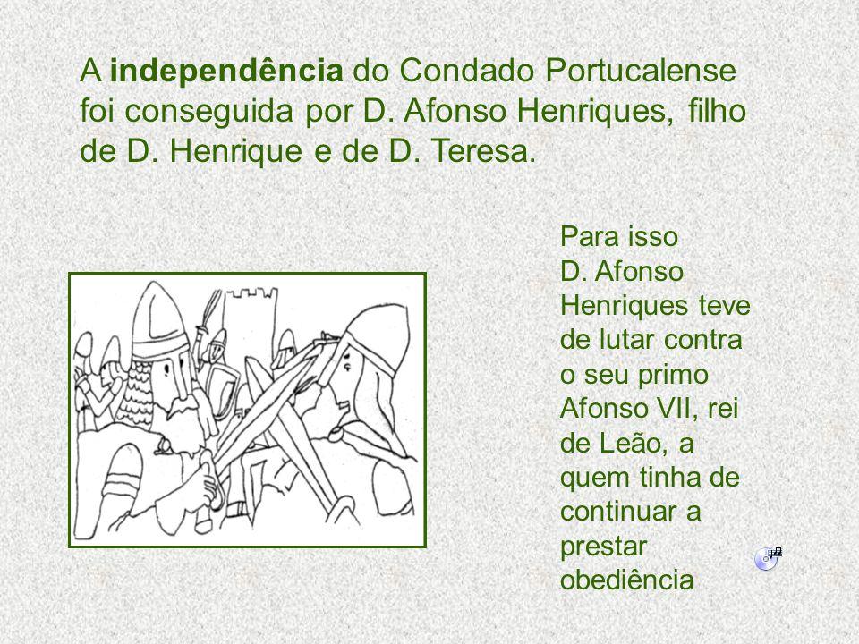A independência do Condado Portucalense foi conseguida por D. Afonso Henriques, filho de D. Henrique e de D. Teresa. Para isso D. Afonso Henriques tev