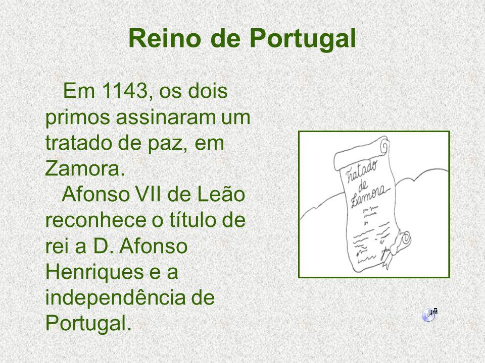 Reino de Portugal Em 1143, os dois primos assinaram um tratado de paz, em Zamora. Afonso VII de Leão reconhece o título de rei a D. Afonso Henriques e